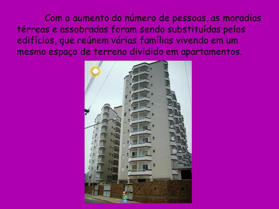 Com o aumento do número de pessoas, as moradias térreas e assobradas foram sendo substituídas pelos edifícios, que reúnem várias famílias vivendo em um mesmo espaço de terreno dividido em apartamentos.
