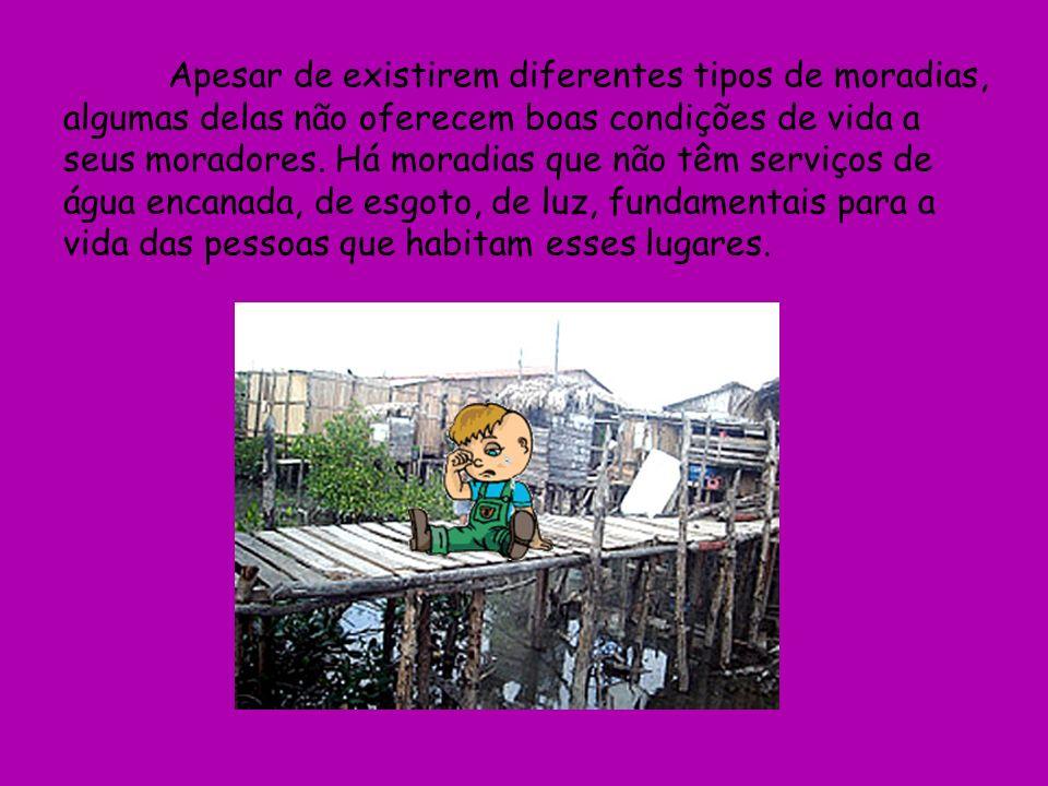 Apesar de existirem diferentes tipos de moradias, algumas delas não oferecem boas condições de vida a seus moradores. Há moradias que não têm serviços