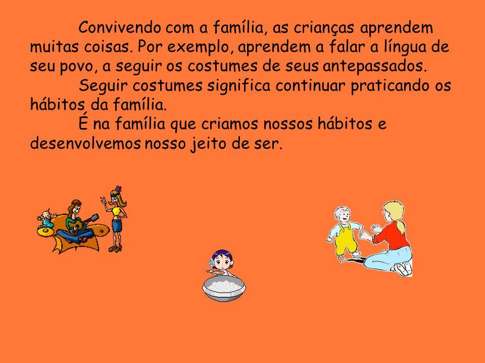 Convivendo com a família, as crianças aprendem muitas coisas. Por exemplo, aprendem a falar a língua de seu povo, a seguir os costumes de seus antepas
