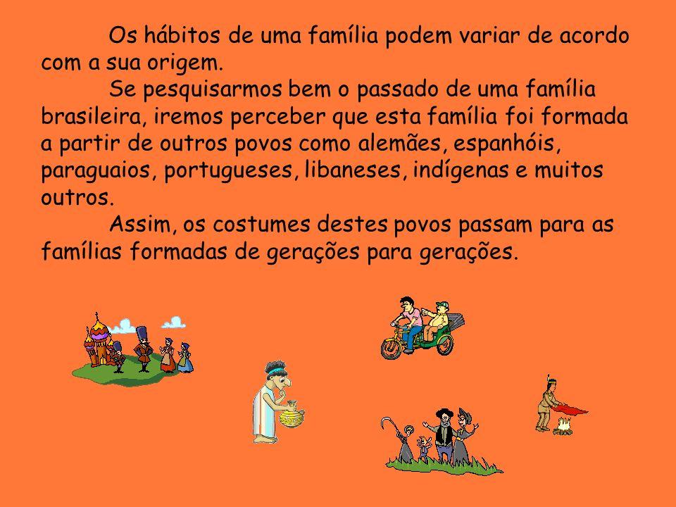 Os hábitos de uma família podem variar de acordo com a sua origem. Se pesquisarmos bem o passado de uma família brasileira, iremos perceber que esta f