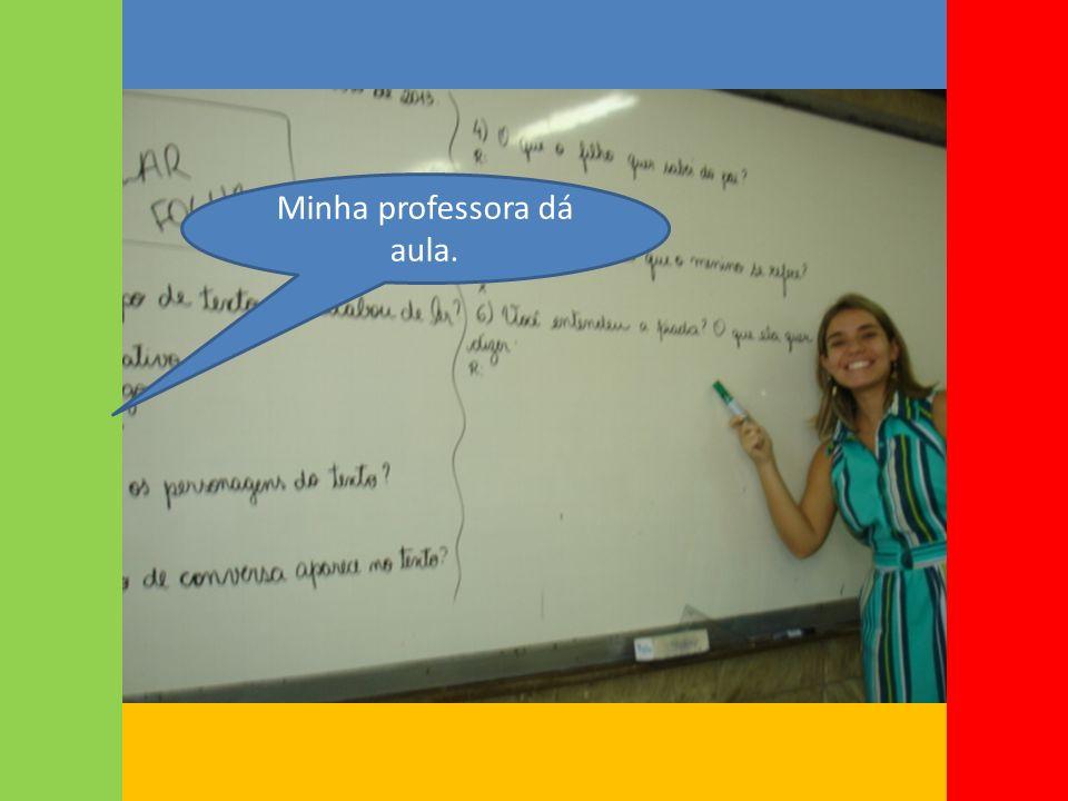 Minha professora dá aula.