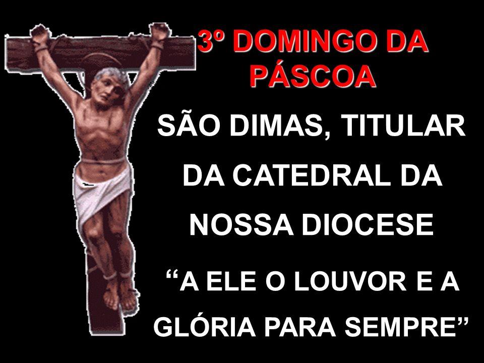 3º DOMINGO DA PÁSCOA SÃO DIMAS, TITULAR DA CATEDRAL DA NOSSA DIOCESE A ELE O LOUVOR E A GLÓRIA PARA SEMPRE