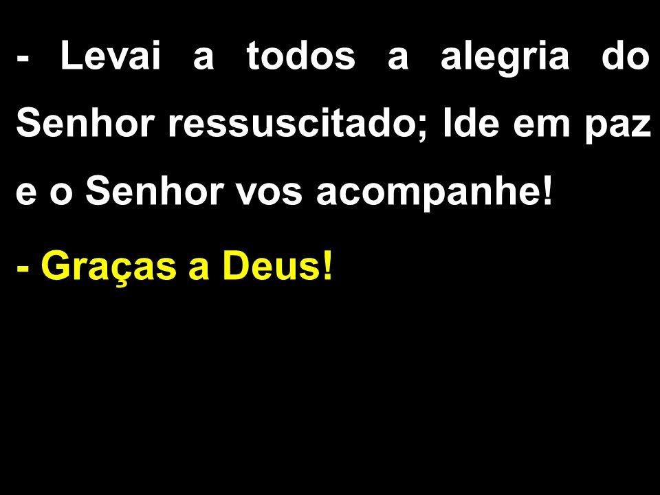 - Levai a todos a alegria do Senhor ressuscitado; Ide em paz e o Senhor vos acompanhe.