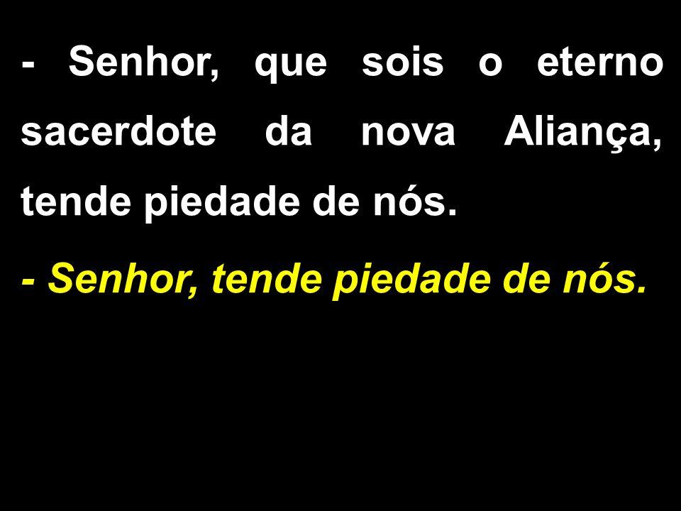- Senhor, que sois o eterno sacerdote da nova Aliança, tende piedade de nós.