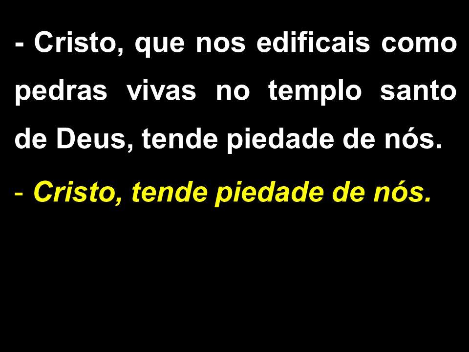- Cristo, que nos edificais como pedras vivas no templo santo de Deus, tende piedade de nós.