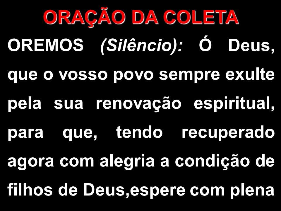 OREMOS (Silêncio): Ó Deus, que o vosso povo sempre exulte pela sua renovação espiritual, para que, tendo recuperado agora com alegria a condição de filhos de Deus,espere com plena ORAÇÃO DA COLETA