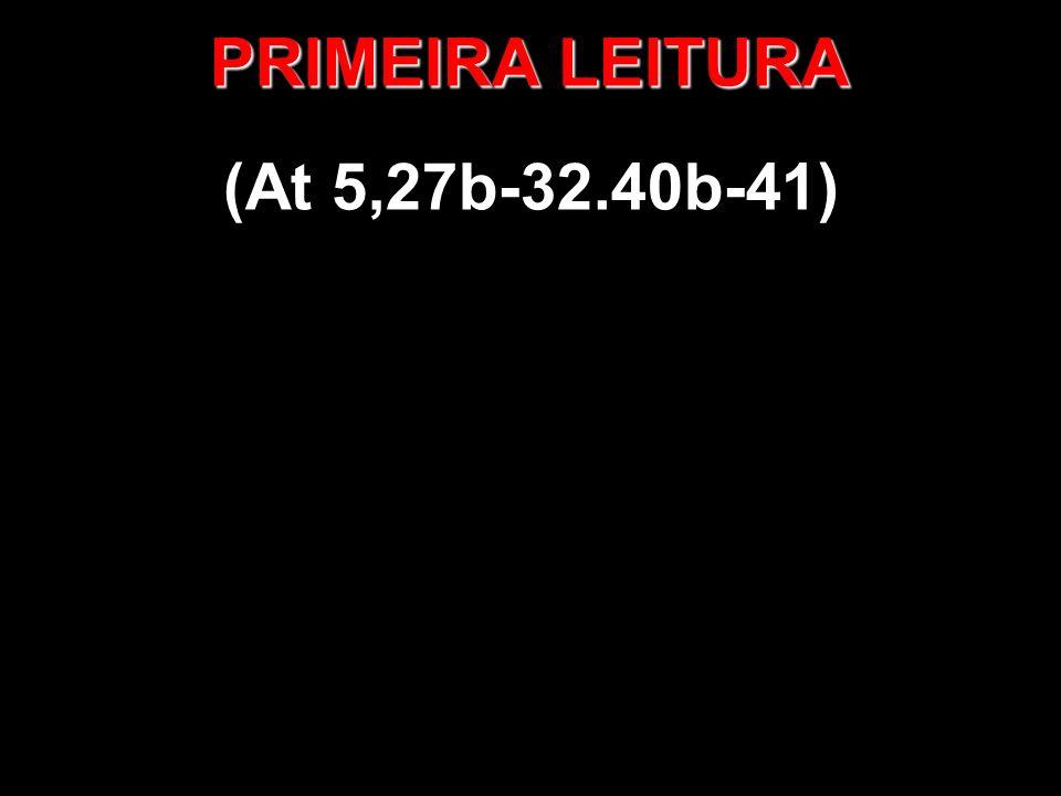 PRIMEIRA LEITURA (At 5,27b-32.40b-41)