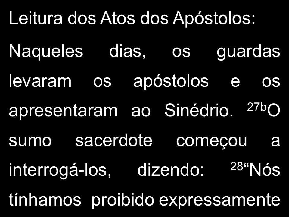 Leitura dos Atos dos Apóstolos: Naqueles dias, os guardas levaram os apóstolos e os apresentaram ao Sinédrio.