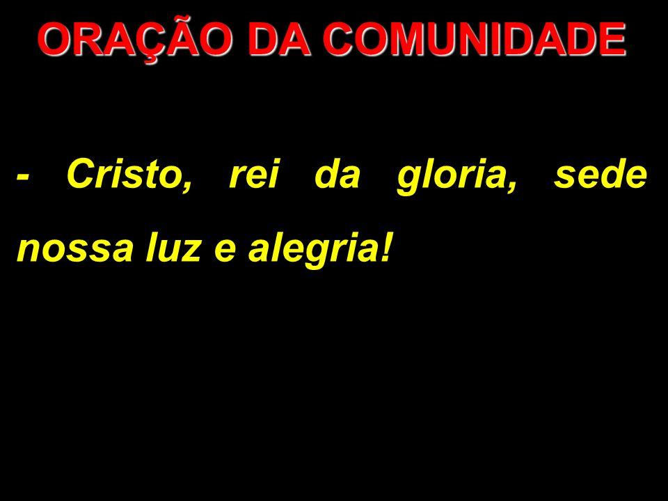 ORAÇÃO DA COMUNIDADE - Cristo, rei da gloria, sede nossa luz e alegria!