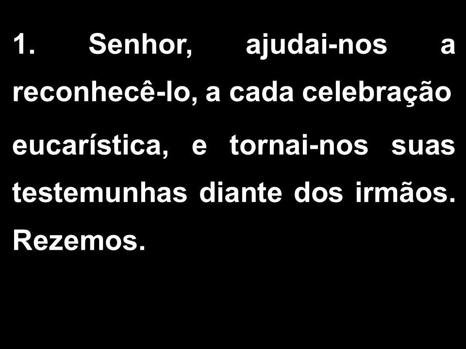 1. Senhor, ajudai-nos a reconhecê-lo, a cada celebração eucarística, e tornai-nos suas testemunhas diante dos irmãos. Rezemos.