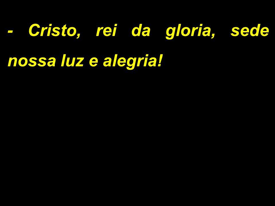 - Cristo, rei da gloria, sede nossa luz e alegria!