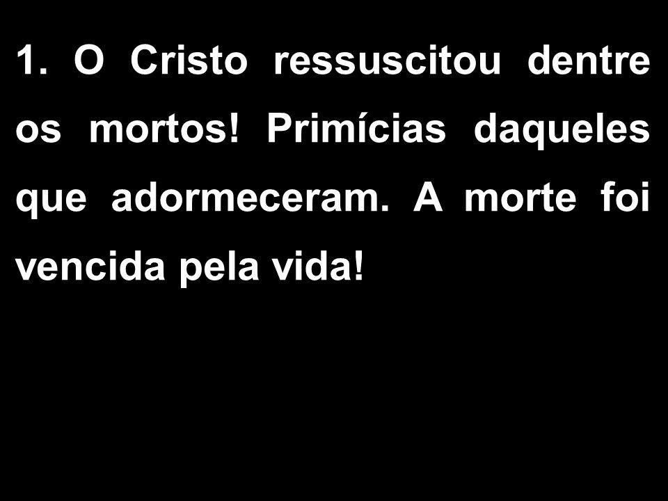 1.O Cristo ressuscitou dentre os mortos. Primícias daqueles que adormeceram.