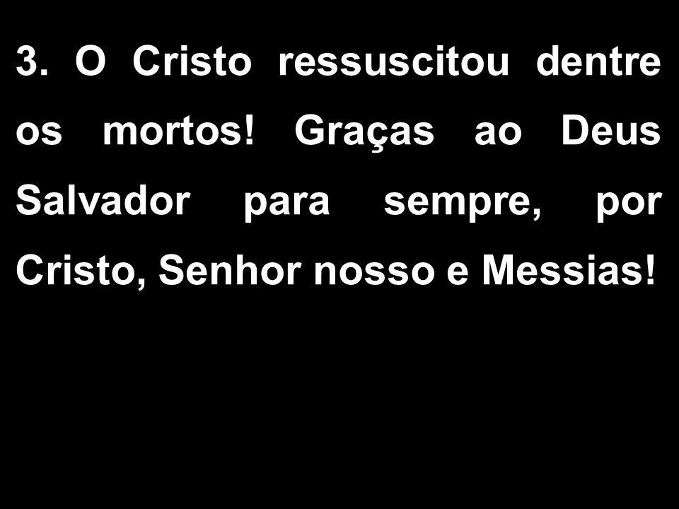 3.O Cristo ressuscitou dentre os mortos.