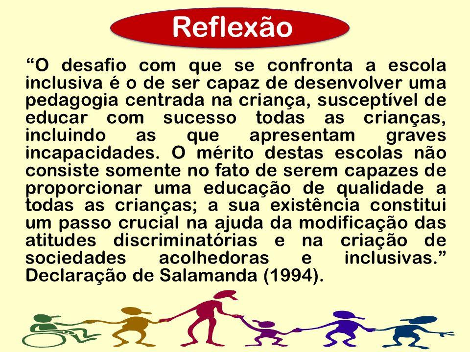 Reflexão Reflexão O desafio com que se confronta a escola inclusiva é o de ser capaz de desenvolver uma pedagogia centrada na criança, susceptível de