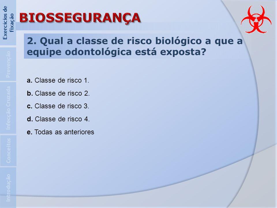2. Qual a classe de risco biológico a que a equipe odontológica está exposta? Introdução Infecção Cruzada Prevenção Exercícios de fixação Conceitos a.