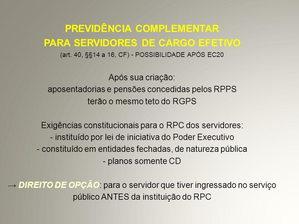 FUNPRESP - (PL 1992/07) FUNDAÇÃO DE PREVIDÊNCIA COMPLEMENTAR DO SERVIDOR PÚBLICO - servidores titulares de cargo efetivo da União, suas autarquias e fundações, inclusive membros do Poder Judiciário, MP e TCU -* estados e municípios também poderão participar - planos CD - contribuições dos servidores e patrocinadores : sobre o que exceder o teto do RGPS.