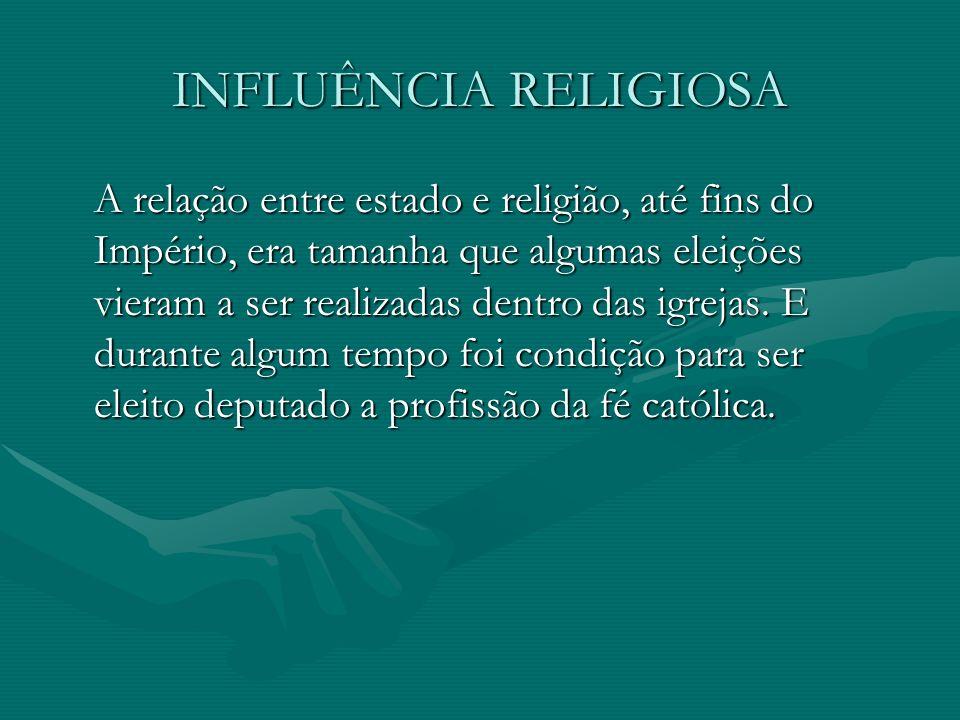 INFLUÊNCIA RELIGIOSA A relação entre estado e religião, até fins do Império, era tamanha que algumas eleições vieram a ser realizadas dentro das igrejas.