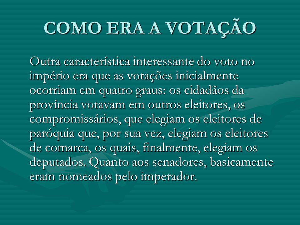 COMO ERA A VOTAÇÃO Outra característica interessante do voto no império era que as votações inicialmente ocorriam em quatro graus: os cidadãos da província votavam em outros eleitores, os compromissários, que elegiam os eleitores de paróquia que, por sua vez, elegiam os eleitores de comarca, os quais, finalmente, elegiam os deputados.