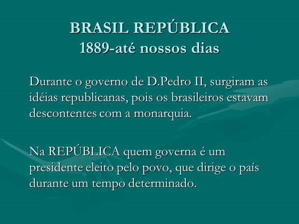 BRASIL REPÚBLICA 1889-até nossos dias Durante o governo de D.Pedro II, surgiram as idéias republicanas, pois os brasileiros estavam descontentes com a monarquia.