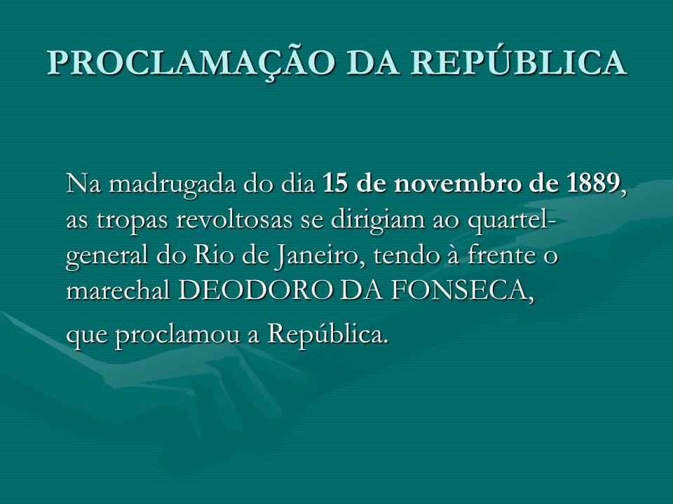 PROCLAMAÇÃO DA REPÚBLICA Na madrugada do dia 15 de novembro de 1889, as tropas revoltosas se dirigiam ao quartel- general do Rio de Janeiro, tendo à frente o marechal DEODORO DA FONSECA, que proclamou a República.