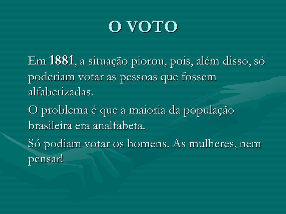 O VOTO Em 1881, a situação piorou, pois, além disso, só poderiam votar as pessoas que fossem alfabetizadas.
