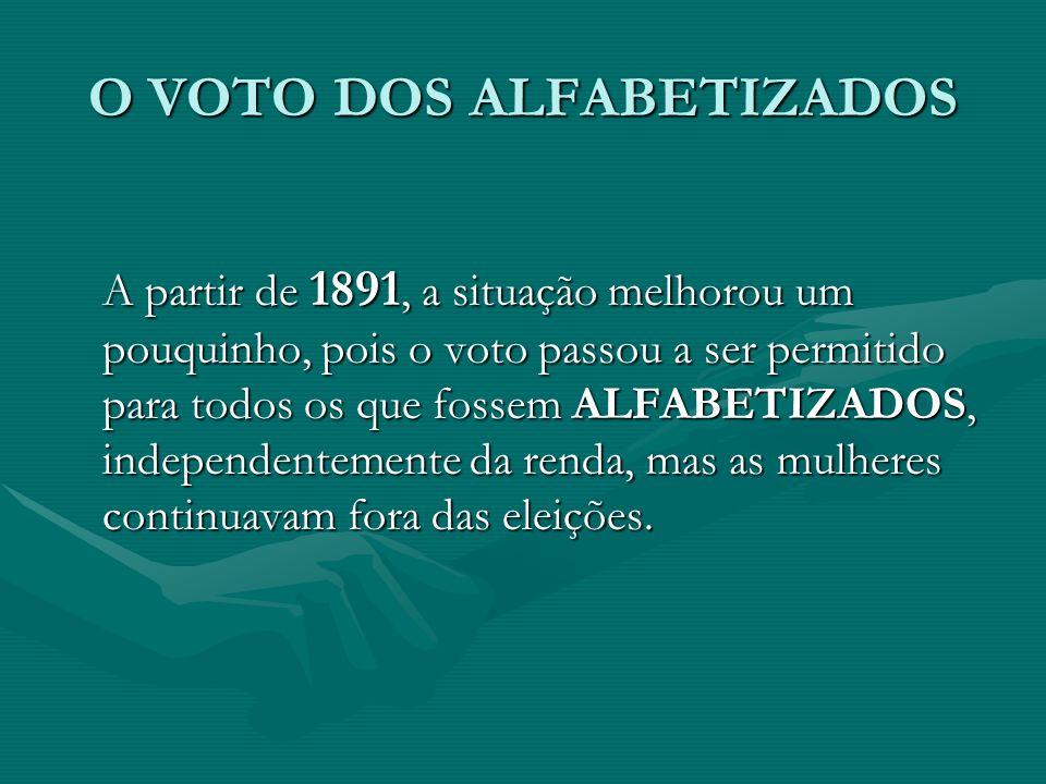 O VOTO DOS ALFABETIZADOS A partir de 1891, a situação melhorou um pouquinho, pois o voto passou a ser permitido para todos os que fossem ALFABETIZADOS, independentemente da renda, mas as mulheres continuavam fora das eleições.