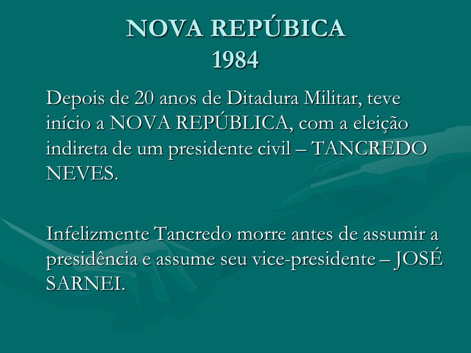 NOVA REPÚBICA 1984 Depois de 20 anos de Ditadura Militar, teve início a NOVA REPÚBLICA, com a eleição indireta de um presidente civil – TANCREDO NEVES.