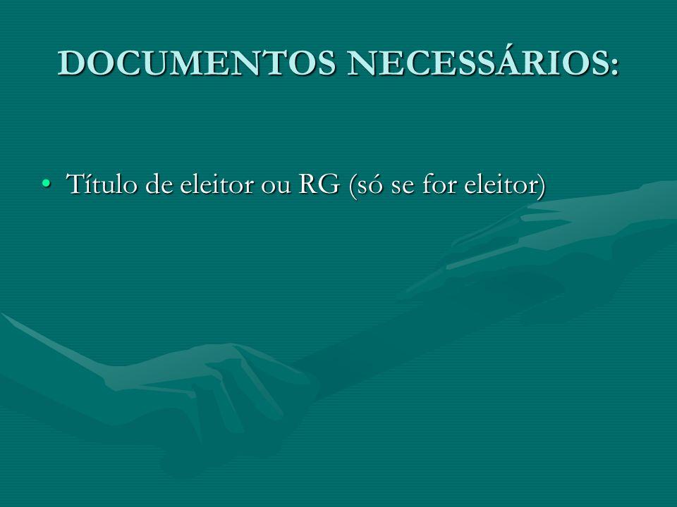 DOCUMENTOS NECESSÁRIOS: Título de eleitor ou RG (só se for eleitor)Título de eleitor ou RG (só se for eleitor)