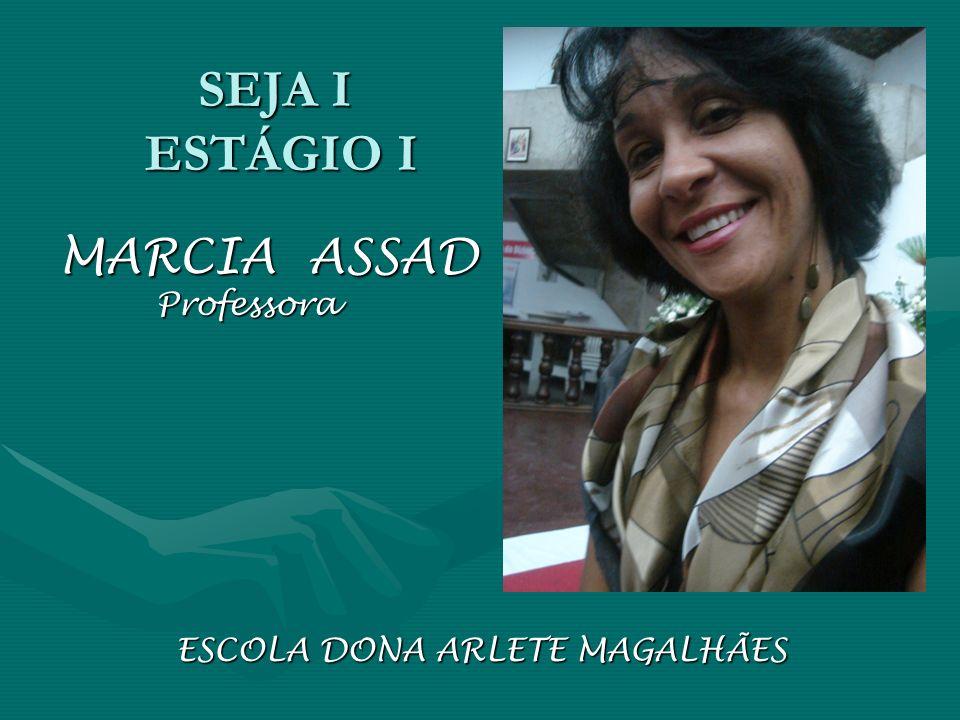 SEJA I ESTÁGIO I MARCIA ASSAD Professora Professora ESCOLA DONA ARLETE MAGALHÃES