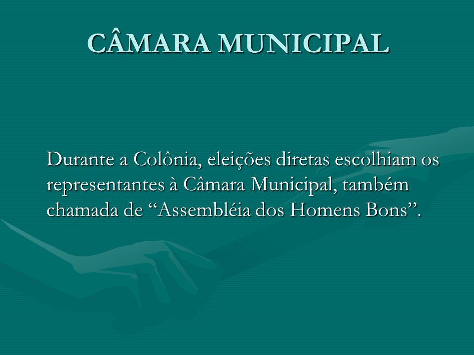 CÂMARA MUNICIPAL Durante a Colônia, eleições diretas escolhiam os representantes à Câmara Municipal, também chamada de Assembléia dos Homens Bons.