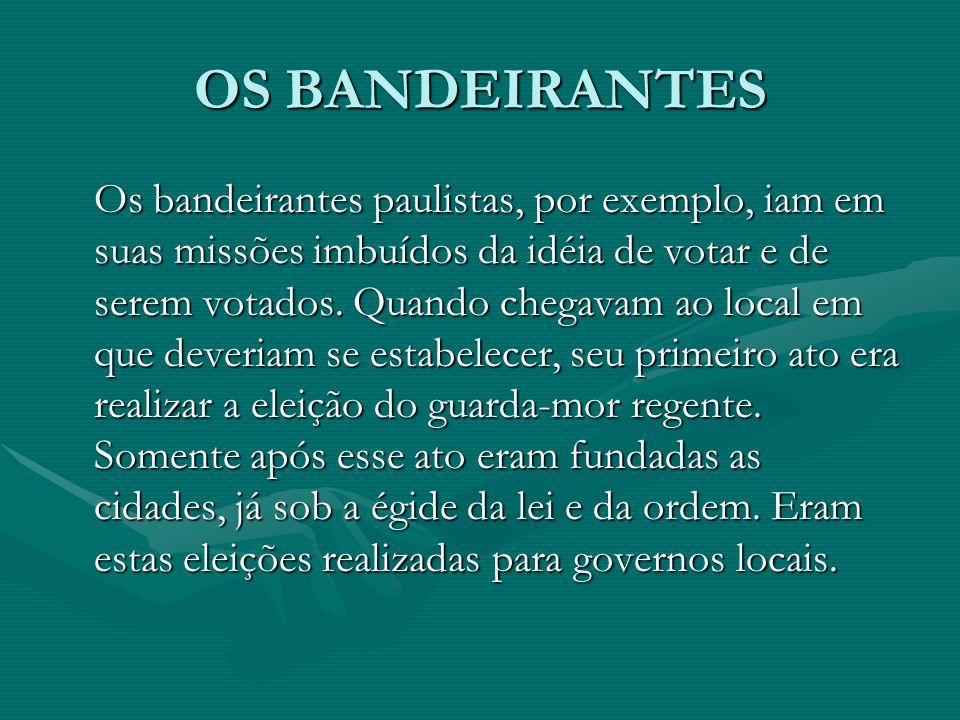OS BANDEIRANTES Os bandeirantes paulistas, por exemplo, iam em suas missões imbuídos da idéia de votar e de serem votados.
