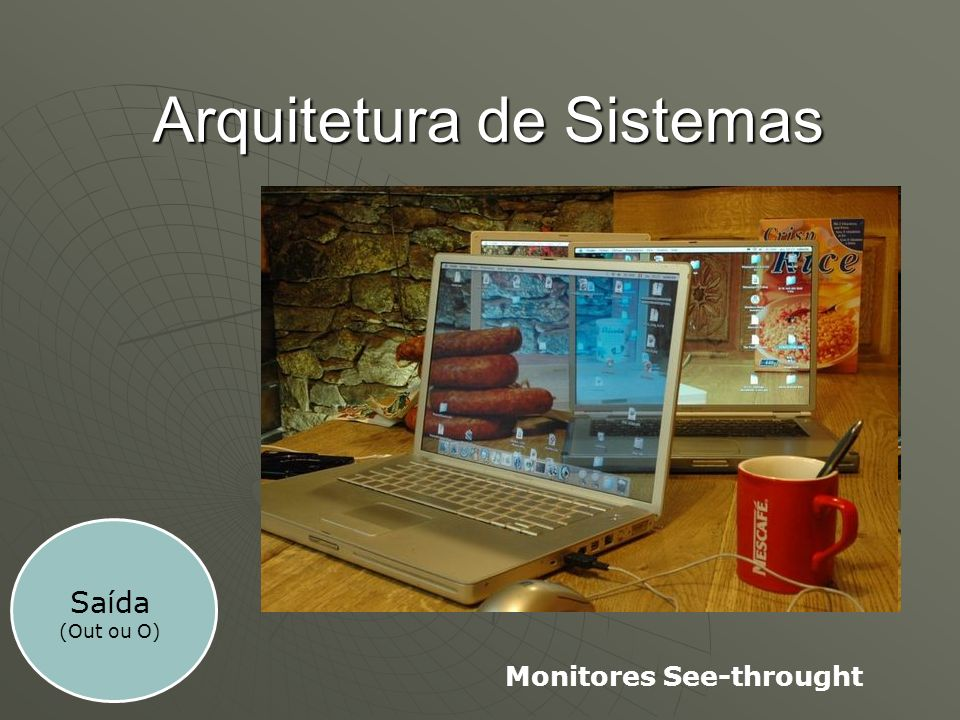 Arquitetura de Sistemas Saída (Out ou O) Monitores See-throught