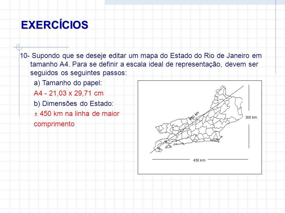 EXERCÍCIOS 10- Supondo que se deseje editar um mapa do Estado do Rio de Janeiro em tamanho A4. Para se definir a escala ideal de representação, devem