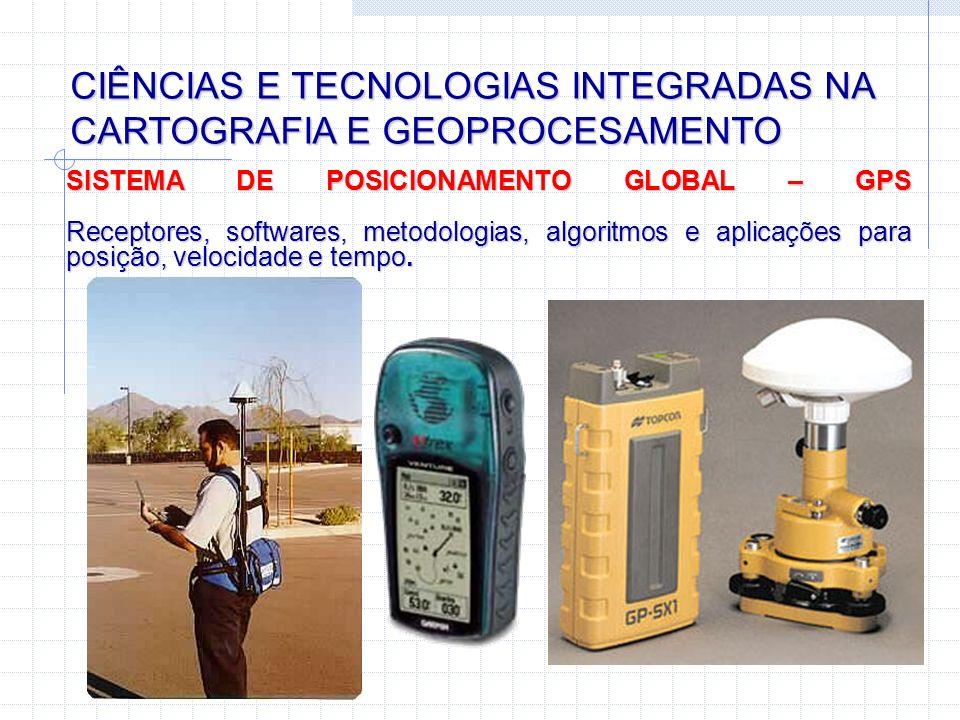 CIÊNCIAS E TECNOLOGIAS INTEGRADAS NA CARTOGRAFIA E GEOPROCESAMENTO SISTEMA DE POSICIONAMENTO GLOBAL – GPS Receptores, softwares, metodologias, algorit