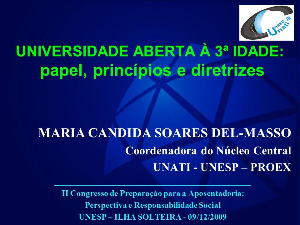 UNIVERSIDADE ABERTA À 3ª IDADE: papel, princípios e diretrizes MARIA CANDIDA SOARES DEL-MASSO Coordenadora do Núcleo Central UNATI - UNESP – PROEX _______________________________________________ II Congresso de Preparação para a Aposentadoria: Perspectiva e Responsabilidade Social UNESP – ILHA SOLTEIRA - 09/12/2009