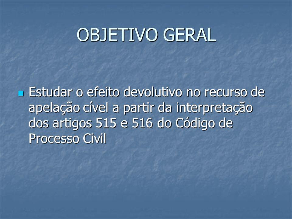 OBJETIVO GERAL Estudar o efeito devolutivo no recurso de apelação cível a partir da interpretação dos artigos 515 e 516 do Código de Processo Civil Es