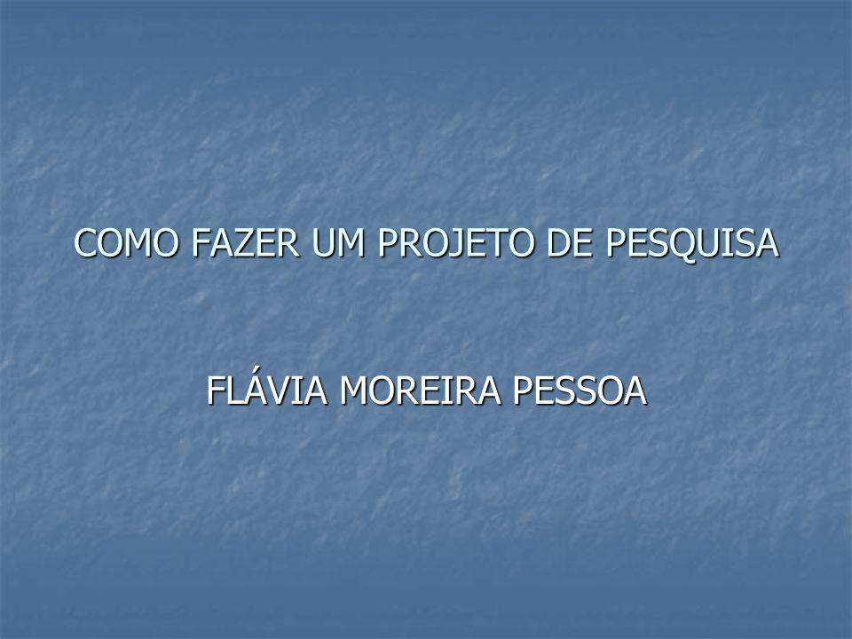 COMO FAZER UM PROJETO DE PESQUISA FLÁVIA MOREIRA PESSOA