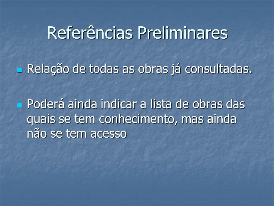 Referências Preliminares Relação de todas as obras já consultadas. Relação de todas as obras já consultadas. Poderá ainda indicar a lista de obras das