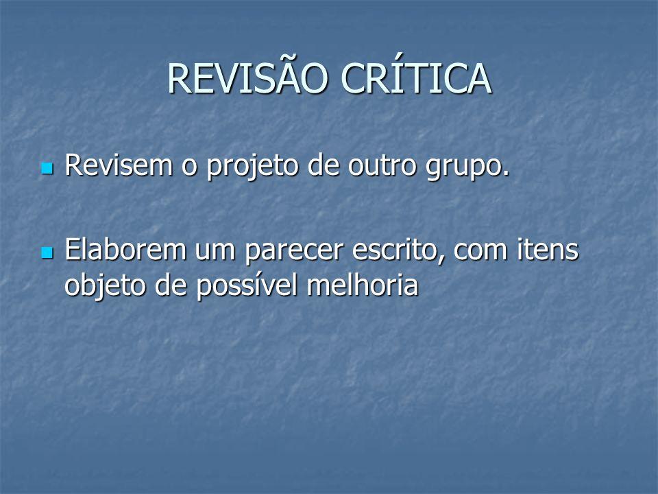 REVISÃO CRÍTICA Revisem o projeto de outro grupo. Revisem o projeto de outro grupo. Elaborem um parecer escrito, com itens objeto de possível melhoria