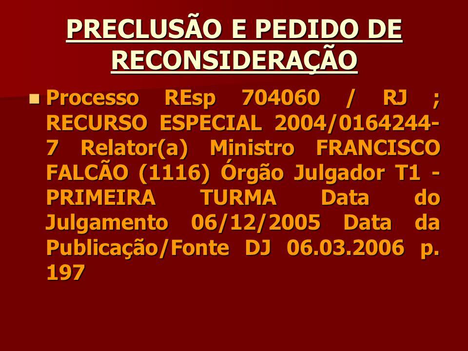 PRECLUSÃO E PEDIDO DE RECONSIDERAÇÃO Processo REsp 704060 / RJ ; RECURSO ESPECIAL 2004/0164244- 7 Relator(a) Ministro FRANCISCO FALCÃO (1116) Órgão Ju