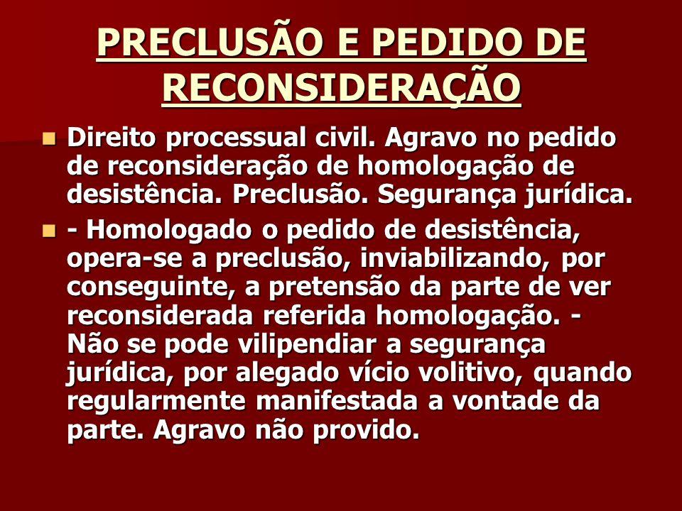 PRECLUSÃO E PEDIDO DE RECONSIDERAÇÃO Direito processual civil. Agravo no pedido de reconsideração de homologação de desistência. Preclusão. Segurança