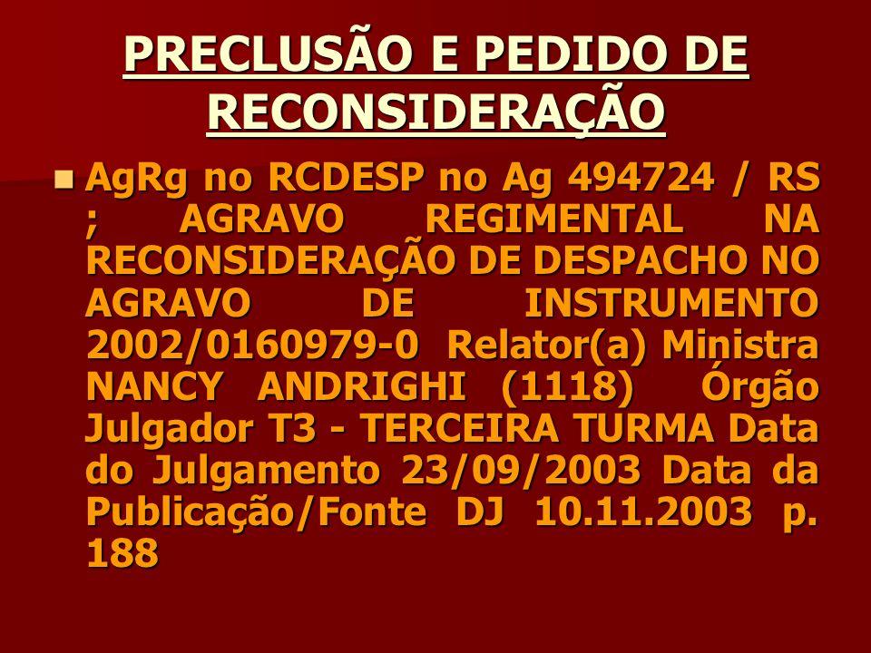 PRECLUSÃO E PEDIDO DE RECONSIDERAÇÃO AgRg no RCDESP no Ag 494724 / RS ; AGRAVO REGIMENTAL NA RECONSIDERAÇÃO DE DESPACHO NO AGRAVO DE INSTRUMENTO 2002/