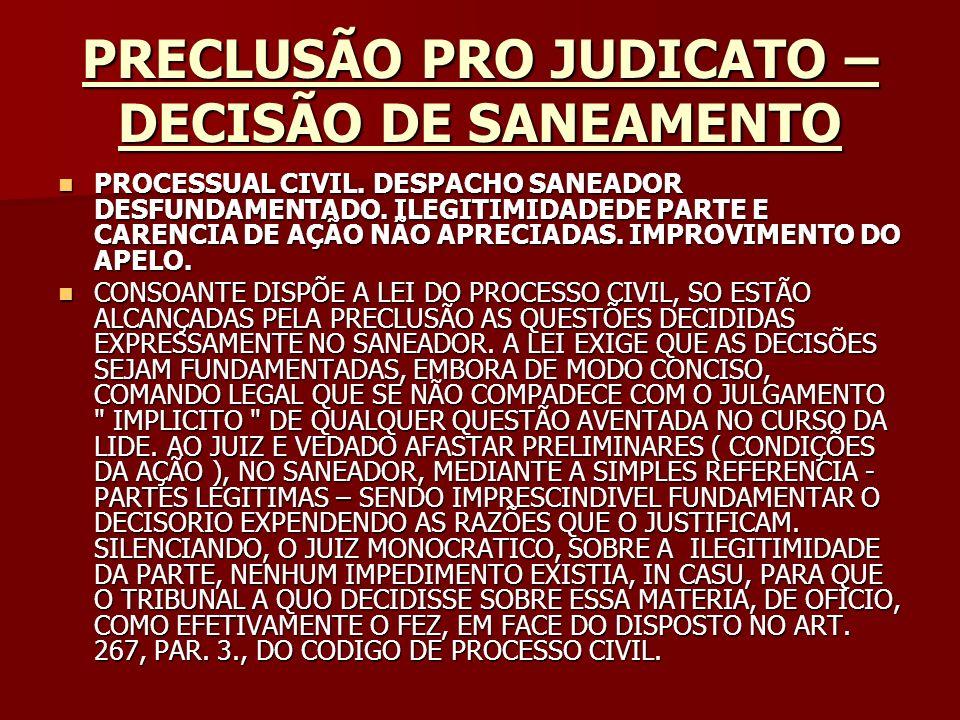 PRECLUSÃO PRO JUDICATO – DECISÃO DE SANEAMENTO Origem: STJ - SUPERIOR TRIBUNAL DE JUSTIÇA Classe: RESP - RECURSO ESPECIAL - 68280 Processo: 199500306484 UF: GO Órgão Julgador: PRIMEIRA TURMA Data da decisão: 26/03/1996 Documento: STJ000120331 Origem: STJ - SUPERIOR TRIBUNAL DE JUSTIÇA Classe: RESP - RECURSO ESPECIAL - 68280 Processo: 199500306484 UF: GO Órgão Julgador: PRIMEIRA TURMA Data da decisão: 26/03/1996 Documento: STJ000120331 DJ DATA:03/06/1996 PÁGINA:19206 DJ DATA:03/06/1996 PÁGINA:19206 Rel.