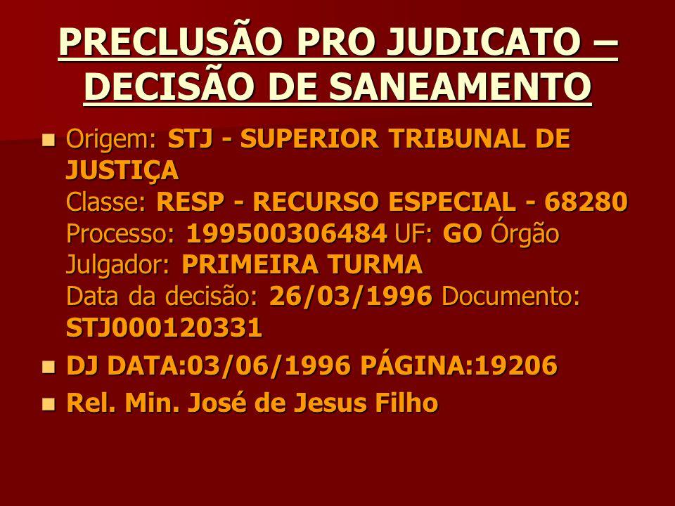 PRECLUSÃO PRO JUDICATO – DECISÃO DE SANEAMENTO Origem: STJ - SUPERIOR TRIBUNAL DE JUSTIÇA Classe: RESP - RECURSO ESPECIAL - 68280 Processo: 1995003064