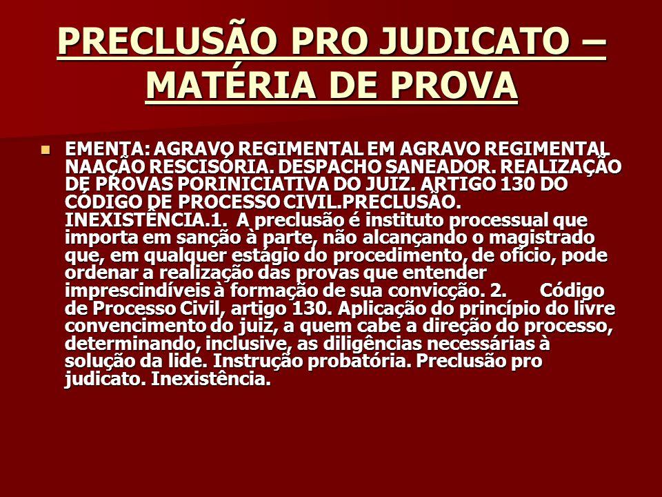 PRECLUSÃO PRO JUDICATO – MATÉRIA DE PROVA Origem: STF - Supremo Tribunal Federal Classe: AR-AgR-AgR - AG.REG.NO AG.REG.NA AÇÃO RESCISÓRIA Processo: 1538 UF: MG - MINAS GERAIS Órgão Julgador: DJ 08-02-2002 PP-00261 EMENT VOL-02056-01 PP-00025: Origem: STF - Supremo Tribunal Federal Classe: AR-AgR-AgR - AG.REG.NO AG.REG.NA AÇÃO RESCISÓRIA Processo: 1538 UF: MG - MINAS GERAIS Órgão Julgador: DJ 08-02-2002 PP-00261 EMENT VOL-02056-01 PP-00025: REL.