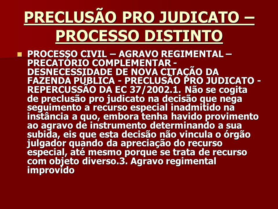 PRECLUSÃO PRO JUDICATO – PROCESSO DISTINTO Origem: STJ - SUPERIOR TRIBUNAL DE JUSTIÇA Classe: AGRESP - AGRAVO REGIMENTAL NO RECURSO ESPECIAL - 510347 Processo: 200300384468 UF: SP Órgão Julgador: SEGUNDA TURMA Data da decisão: 19/02/2004 Documento: STJ000548780 MIN.