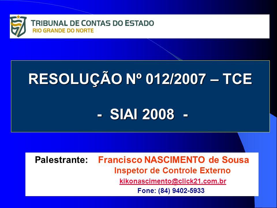 RESOLUÇÃO Nº 012/2007 – TCE - SIAI 2008 - Palestrante: Francisco NASCIMENTO de Sousa Inspetor de Controle Externo kikonascimento@click21.com.br Fone: