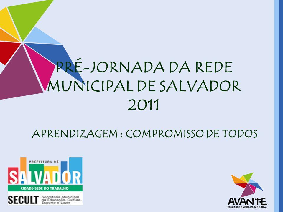 PRÉ-JORNADA DA REDE MUNICIPAL DE SALVADOR 2011 APRENDIZAGEM : COMPROMISSO DE TODOS
