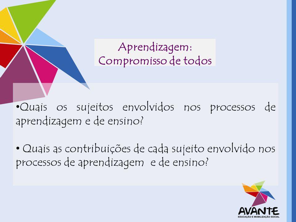 Aprendizagem: Compromisso de todos Quais os sujeitos envolvidos nos processos de aprendizagem e de ensino? Quais as contribuições de cada sujeito envo
