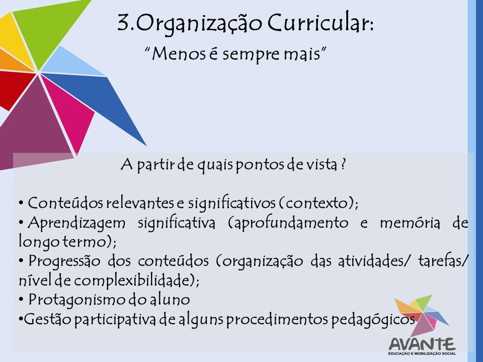 3.Organização Curricular: Menos é sempre mais A partir de quais pontos de vista ? Conteúdos relevantes e significativos (contexto); Aprendizagem signi